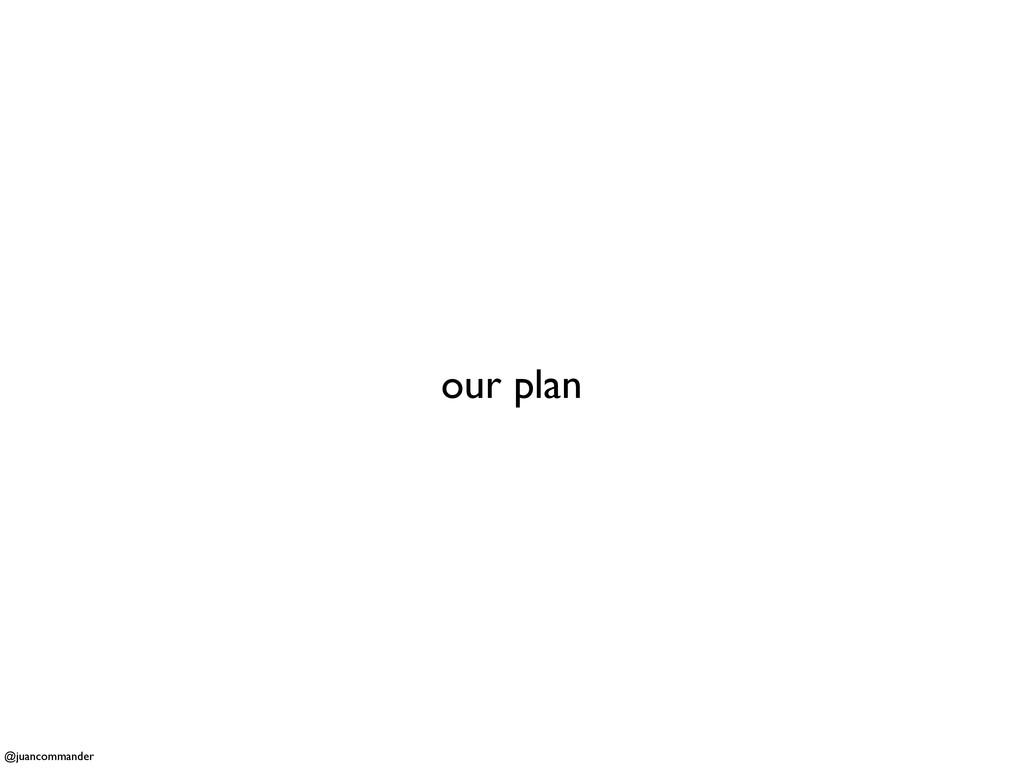 our plan @juancommander
