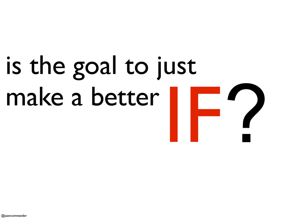is the goal to just make a better IF? @juancomm...