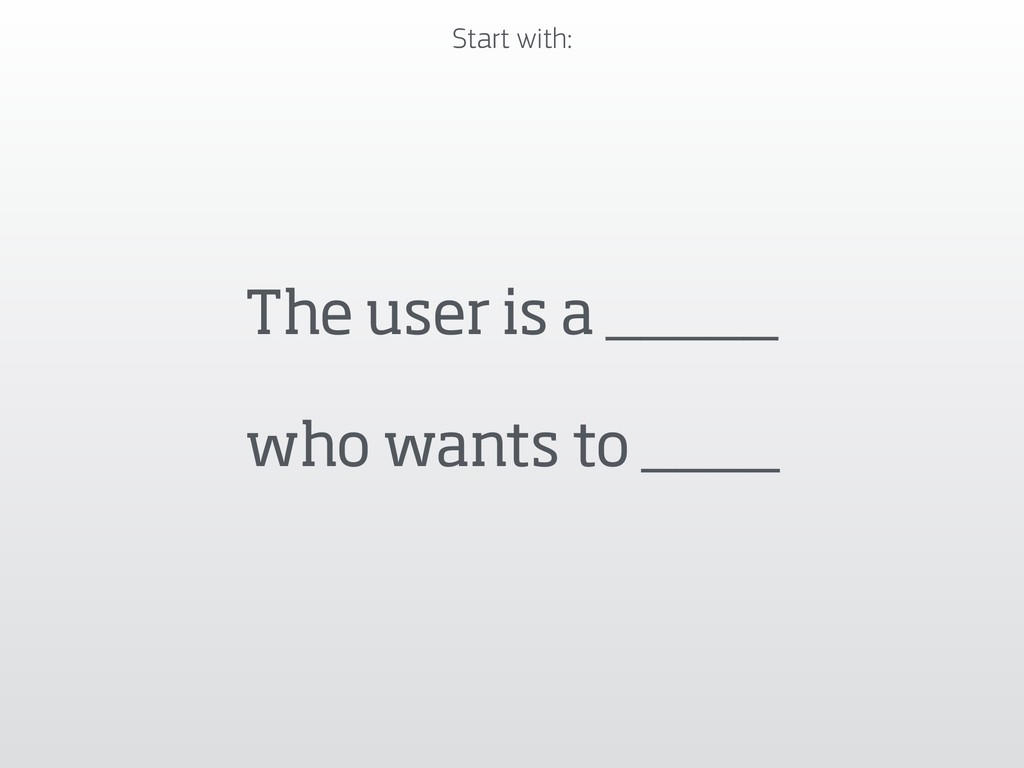 The user is a _____  who wants to ____ Start w...