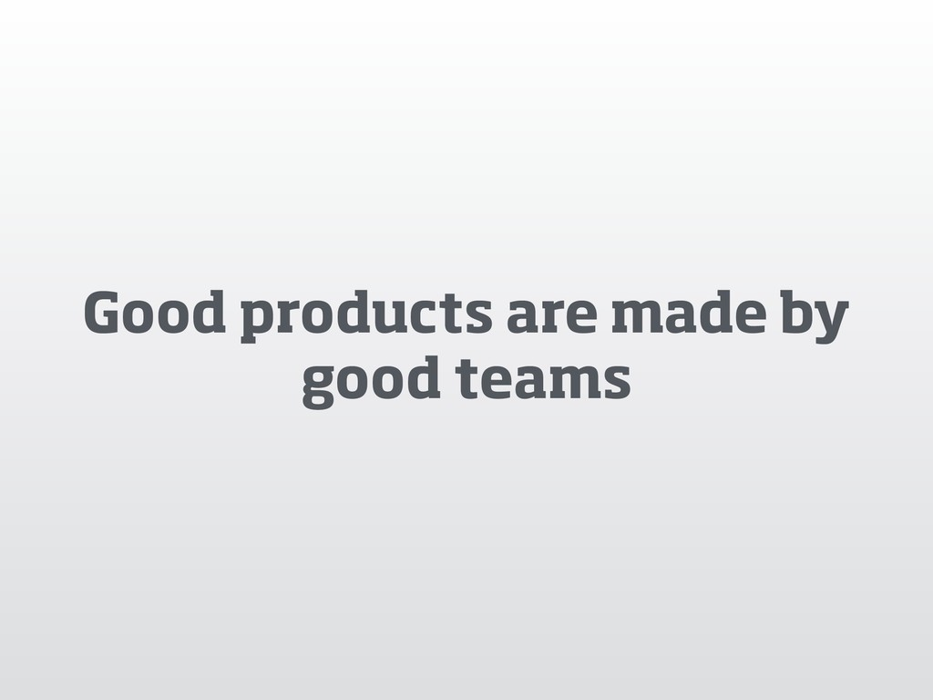 Good products are made by good teams