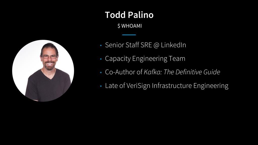 Todd Palino $ WHOAMI • Senior Staff SRE @ Linke...