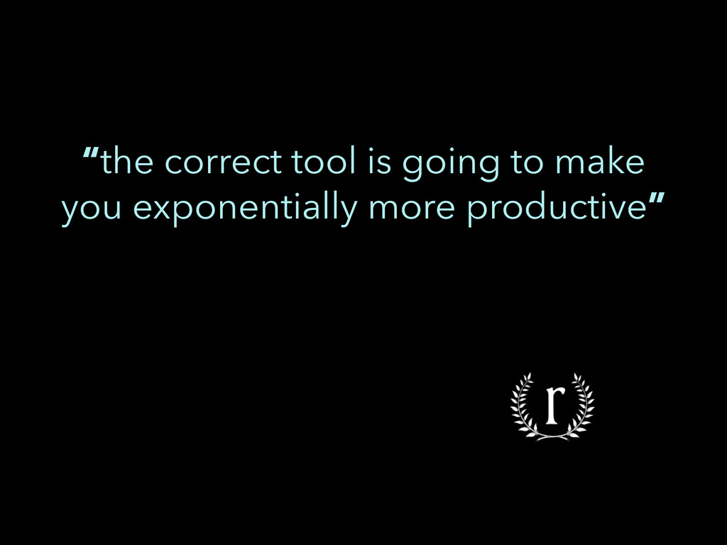 """""""the correct tool is going to make you exponent..."""