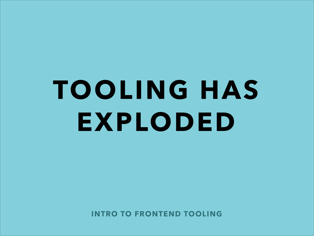 INTRO TO FRONTEND TOOLING TOOLING HAS EXPLODED