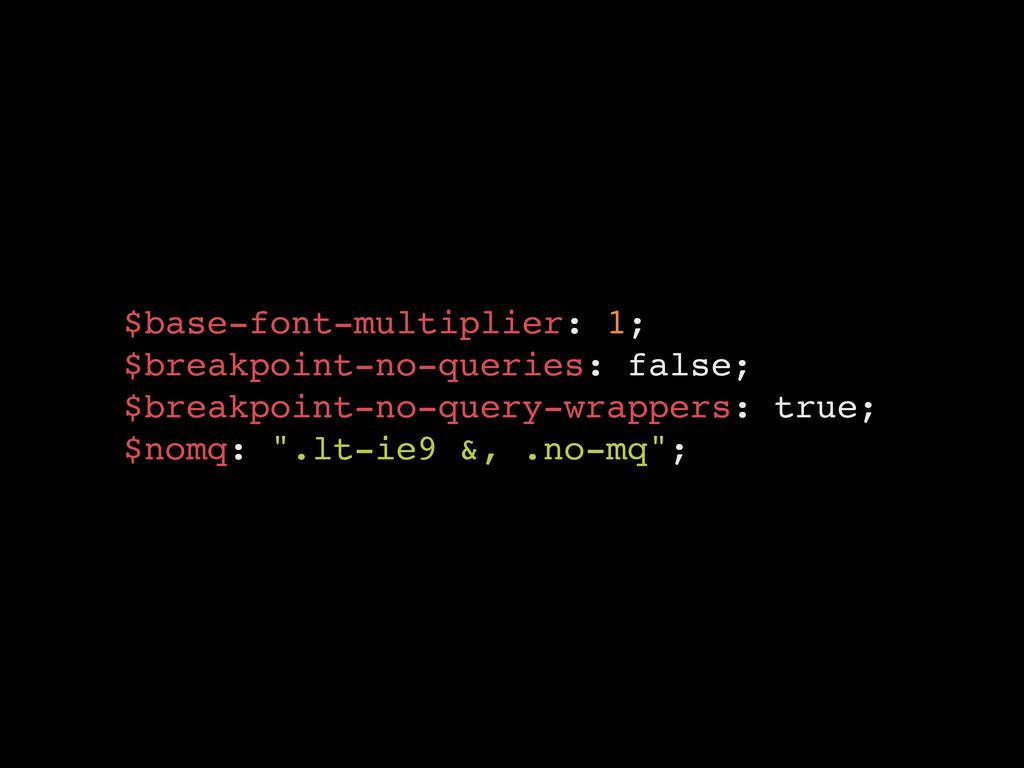 $base-font-multiplier: 1;! $breakpoint-no-queri...