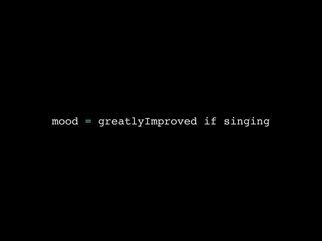 mood = greatlyImproved if singing