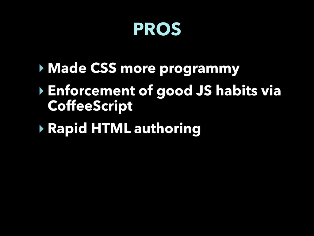 PROS ‣ Made CSS more programmy ‣ Enforcement of...