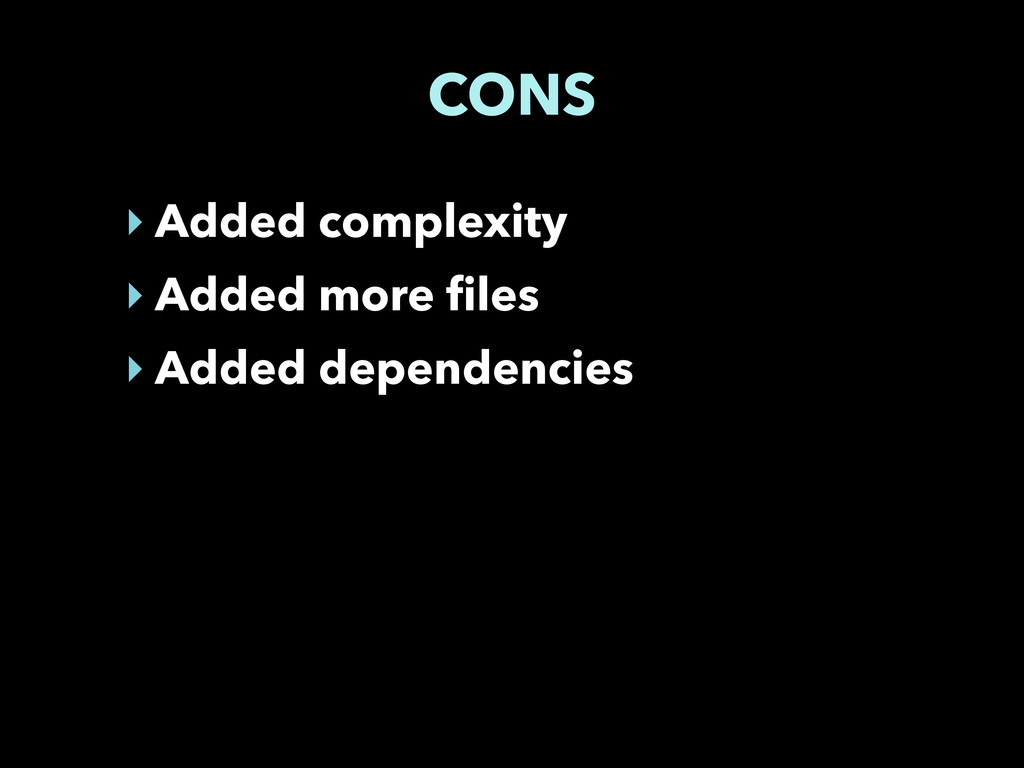 CONS ‣ Added complexity ‣ Added more files ‣ Ad...