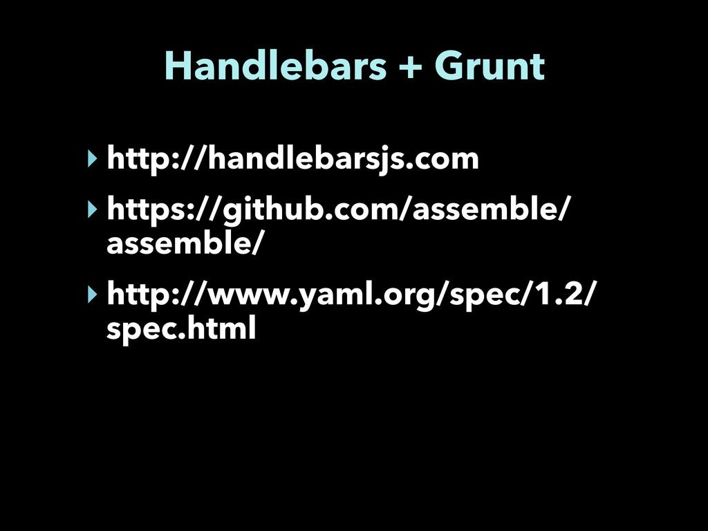 Handlebars + Grunt ‣ http://handlebarsjs.com ‣ ...