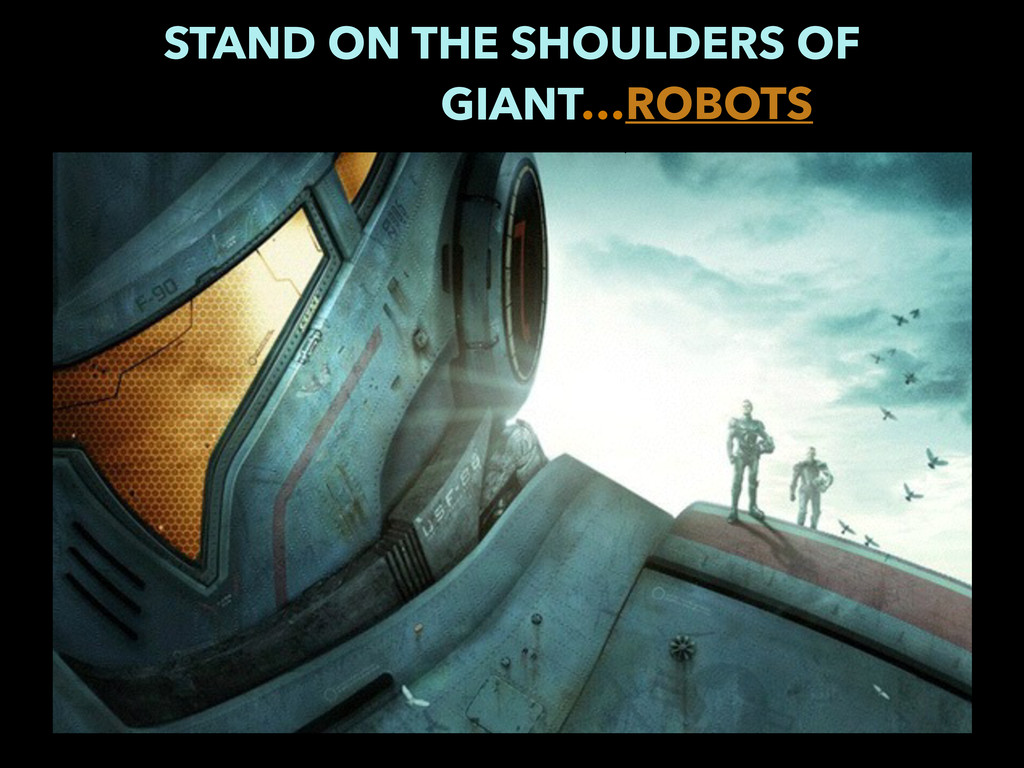 STAND ON THE SHOULDERS OF GIANT…ROBOTS