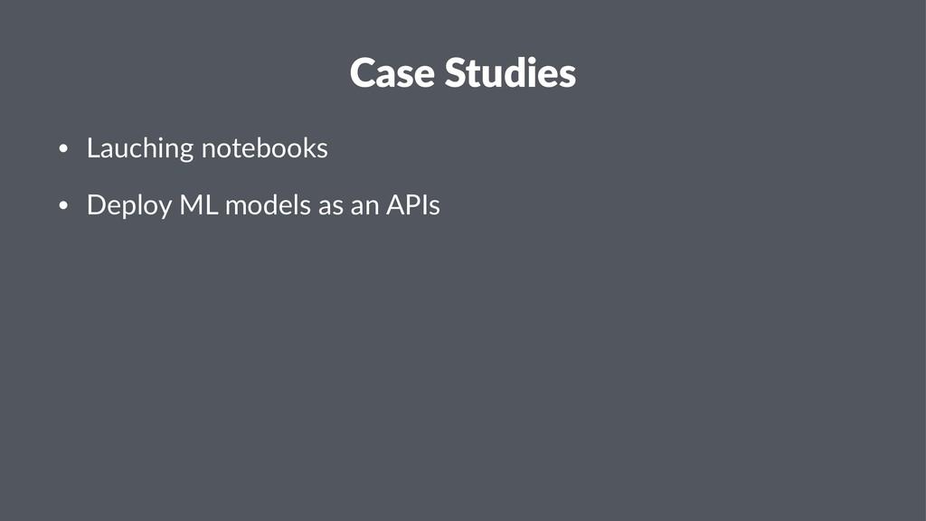 Case Studies • Lauching notebooks • Deploy ML m...