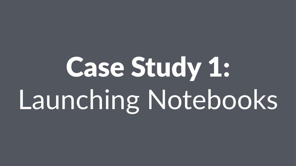 Case Study 1: Launching Notebooks
