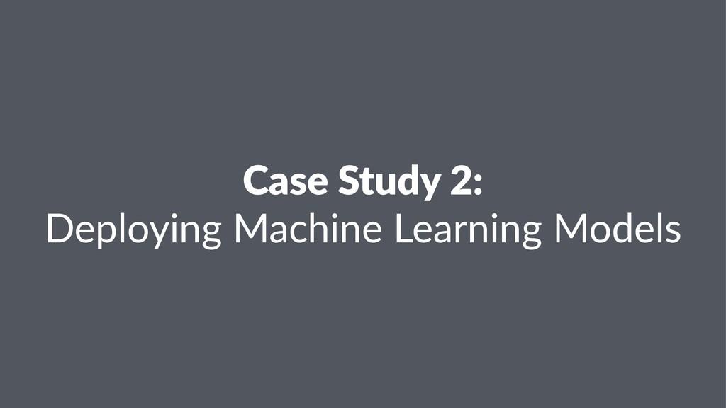 Case Study 2: Deploying Machine Learning Models