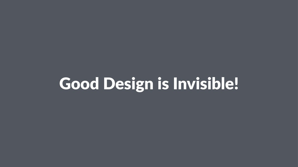Good Design is Invisible!