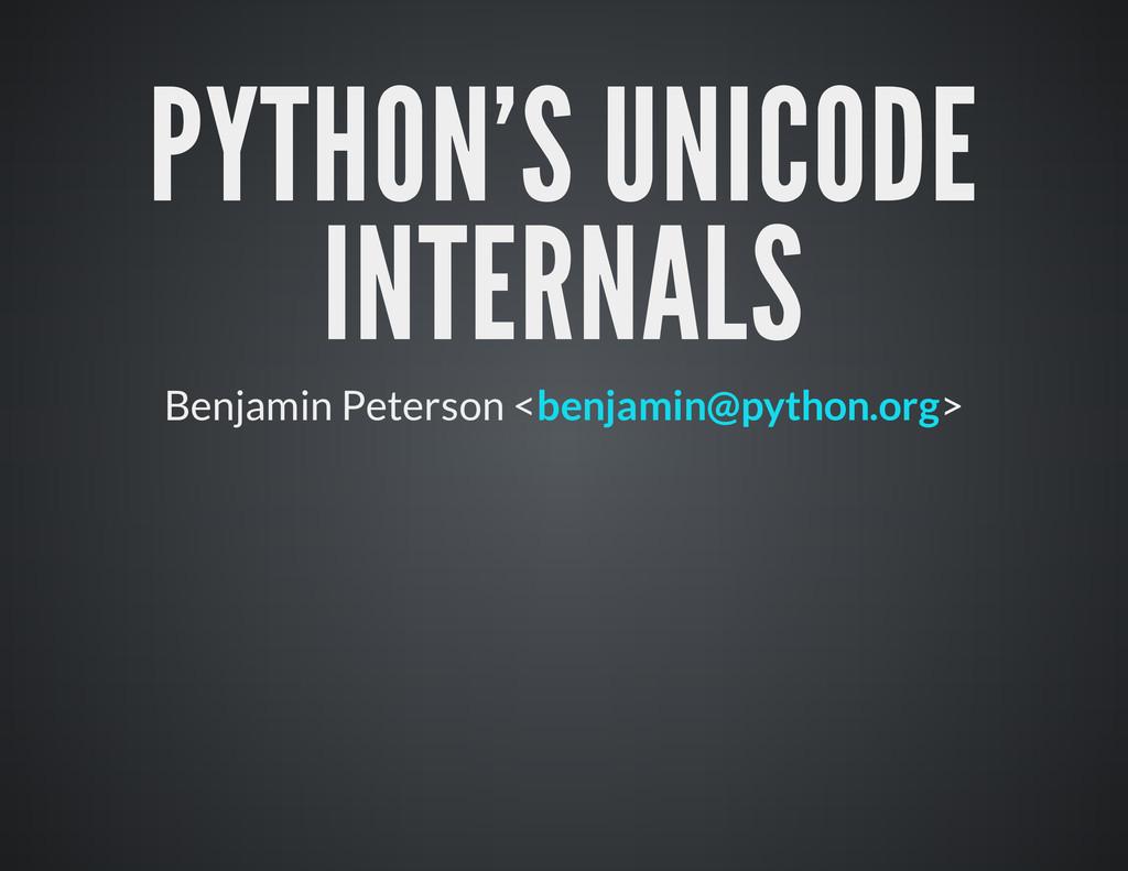 PYTHON'S UNICODE INTERNALS B e n j a mi n P e t...