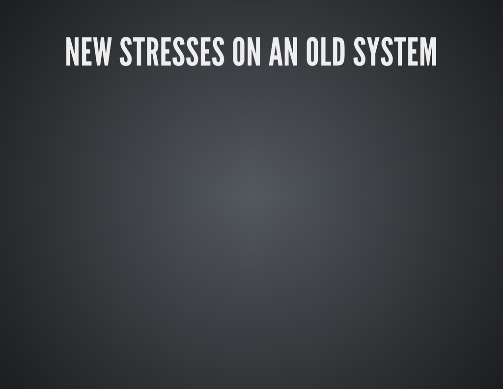 NEW STRESSES ON AN OLD SYSTEM
