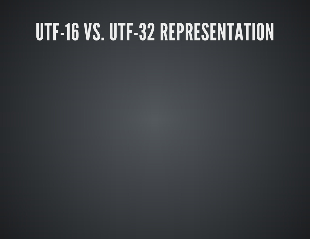 UTF-16 VS. UTF-32 REPRESENTATION