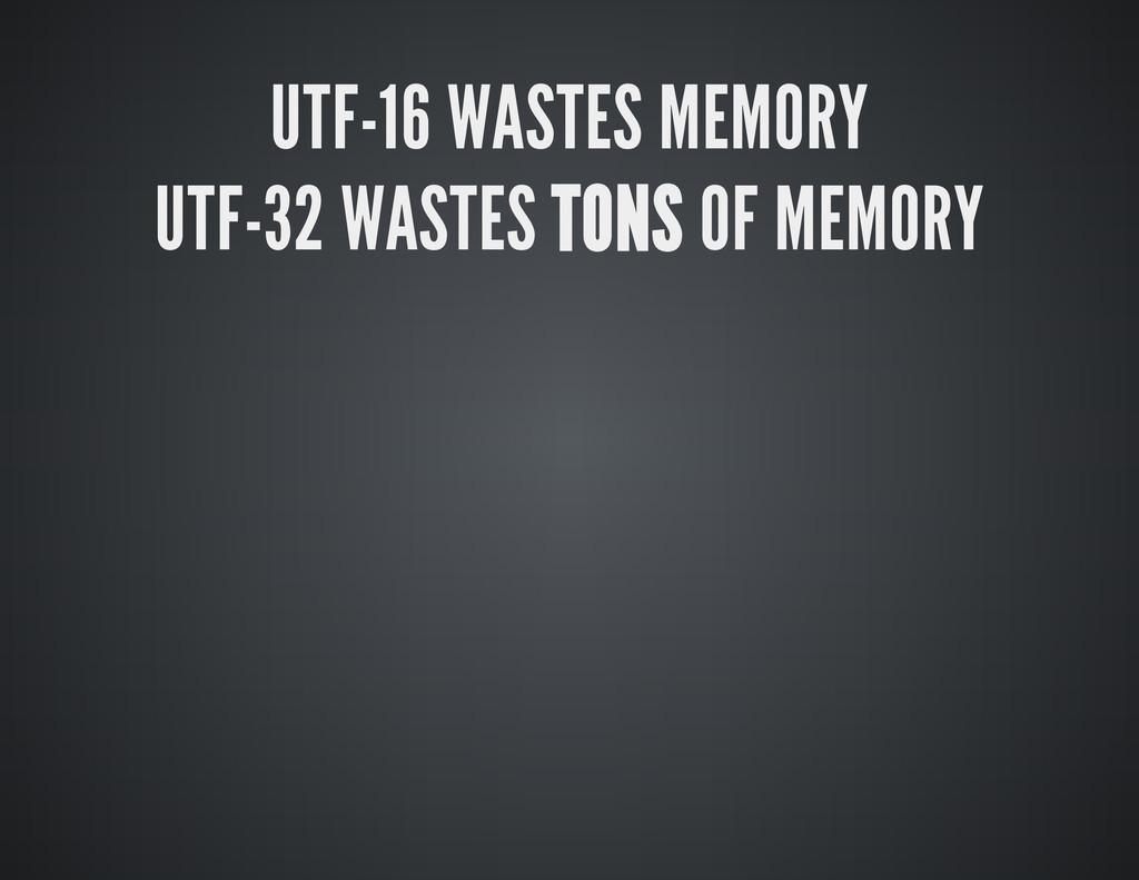 UTF-16 WASTES MEMORY UTF-32 WASTES TONS OF MEMO...