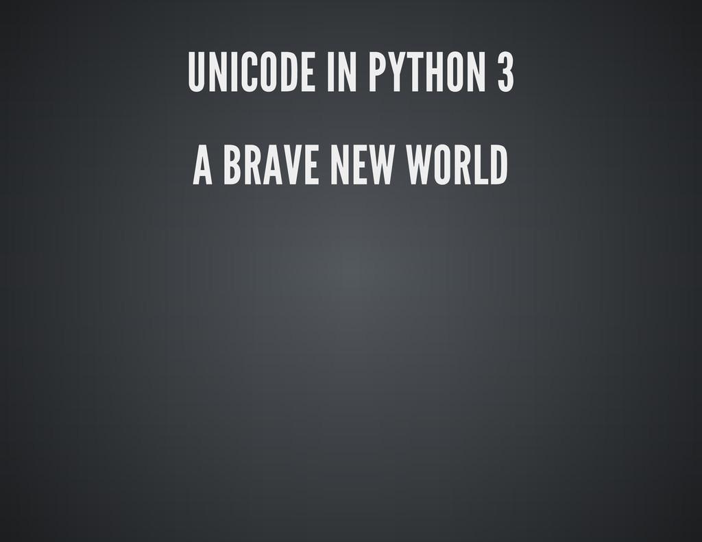 UNICODE IN PYTHON 3 A BRAVE NEW WORLD