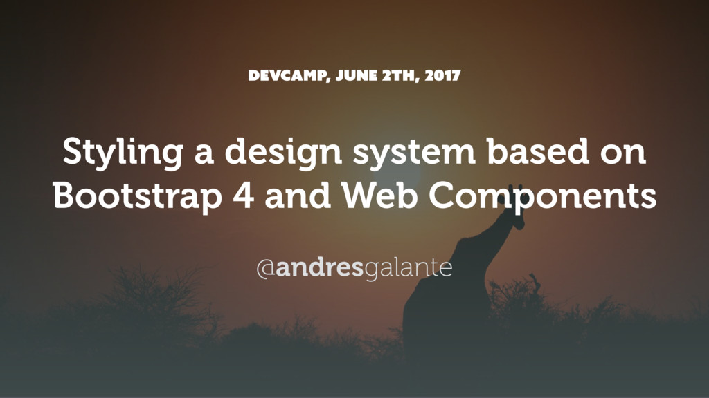 DEVCAMP, JUNE 2th, 2017 Styling a design system...