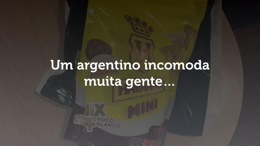 Um argentino incomoda muita gente…
