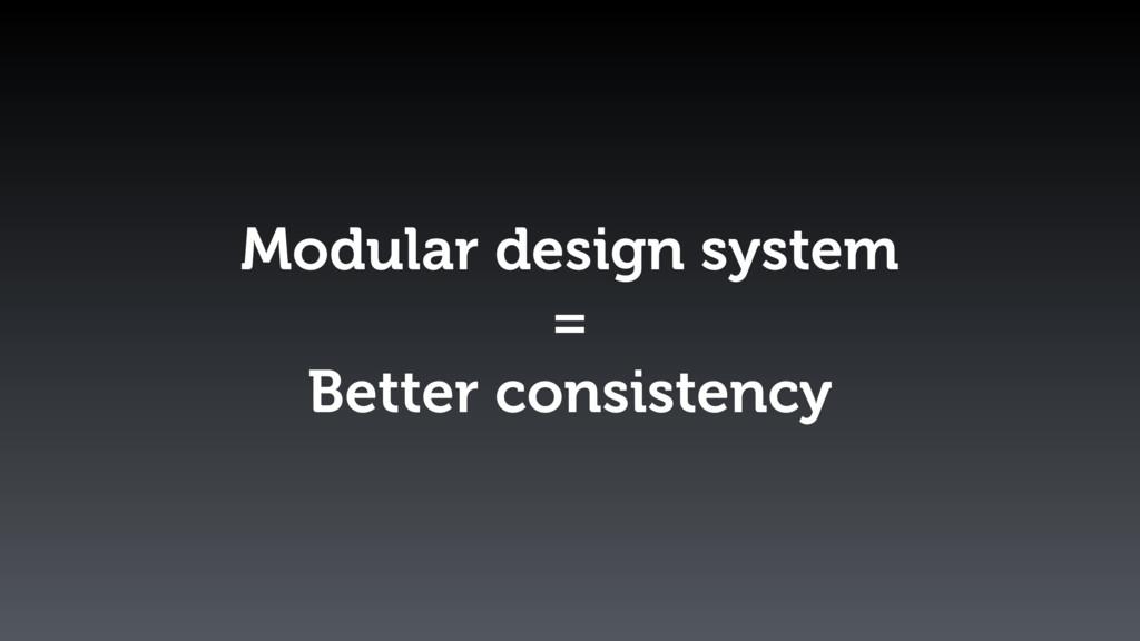 Modular design system = Better consistency