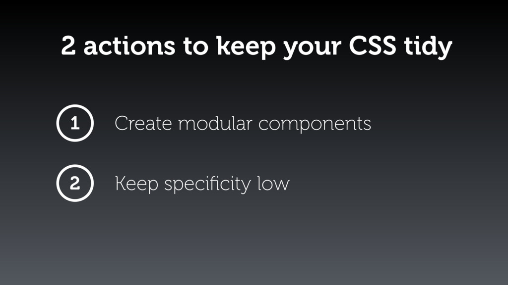 2 actions to keep your CSS tidy 1 2 Create modu...