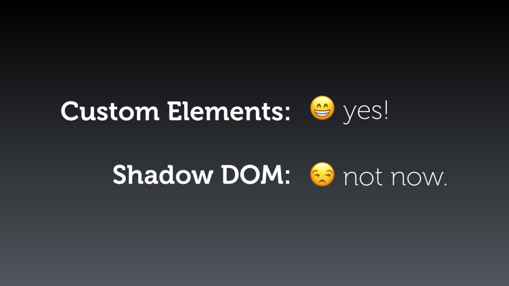 Custom Elements: Shadow DOM:  yes!  not now.