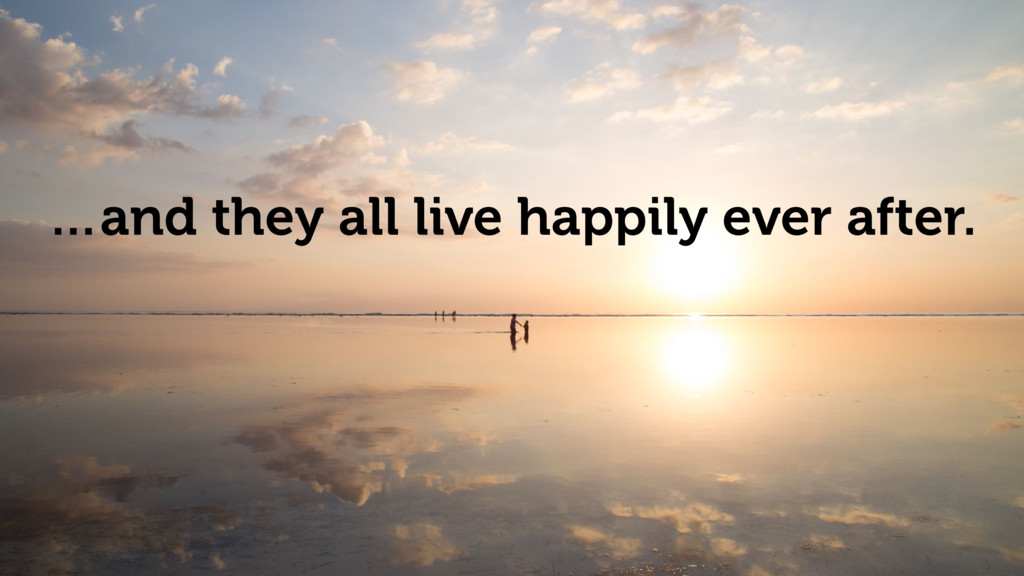 …and they all live happily ever after.