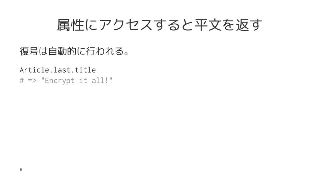 属性にアクセスすると平文を返す 復号は自動的に行われる。 Article.last.title...