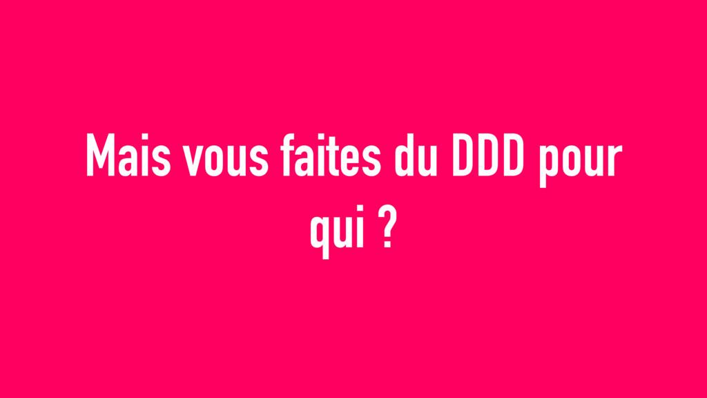 Mais vous faites du DDD pour qui ?