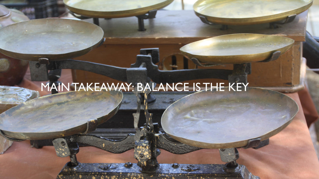 MAIN TAKEAWAY: BALANCE IS THE KEY