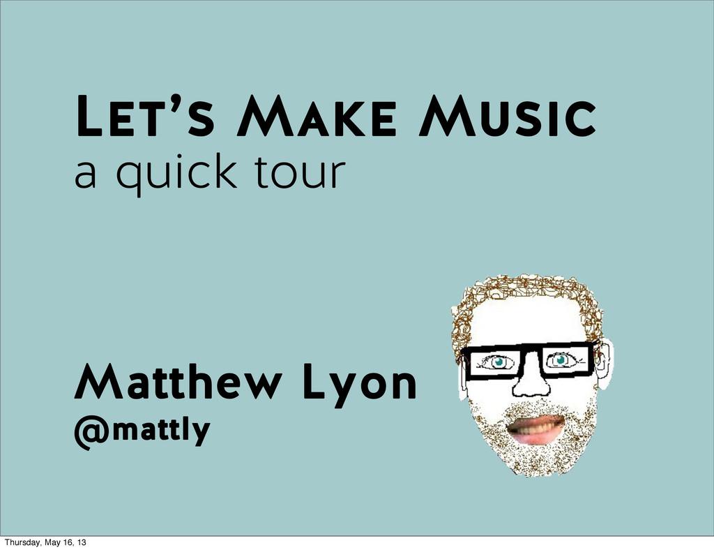 Matthew Lyon @mattly Let's Make Music a quick t...