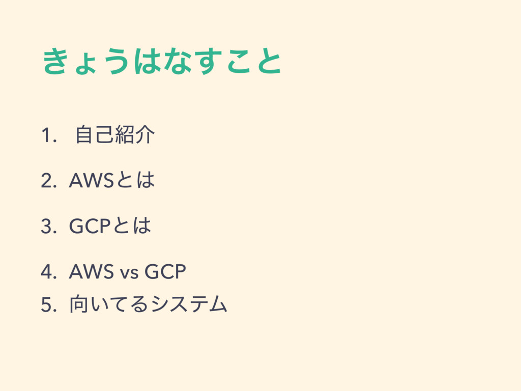 ͖ΐ͏͸ͳ͢͜ͱ 1. ࣗݾ঺հ 2. AWSͱ͸ 3. GCPͱ͸ 4. AWS vs GC...