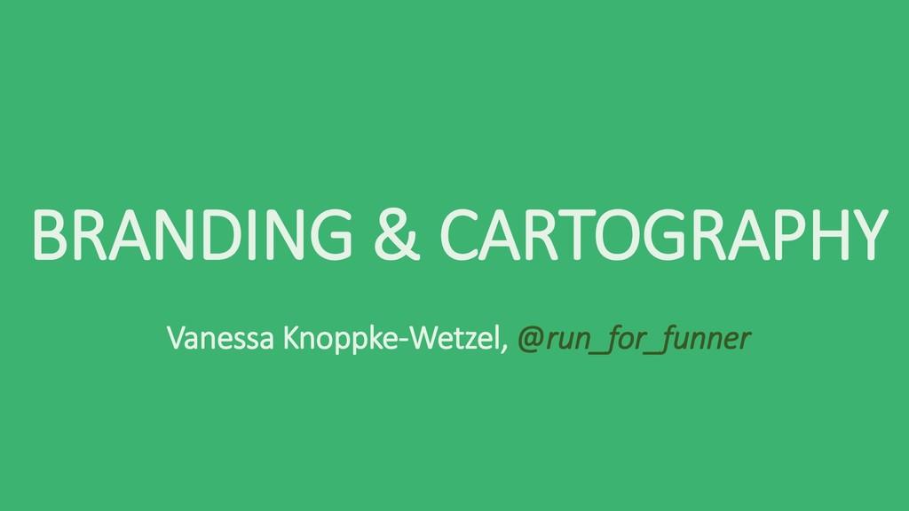 BRANDING & CARTOGRAPHY Vanessa Knoppke-Wetzel, ...