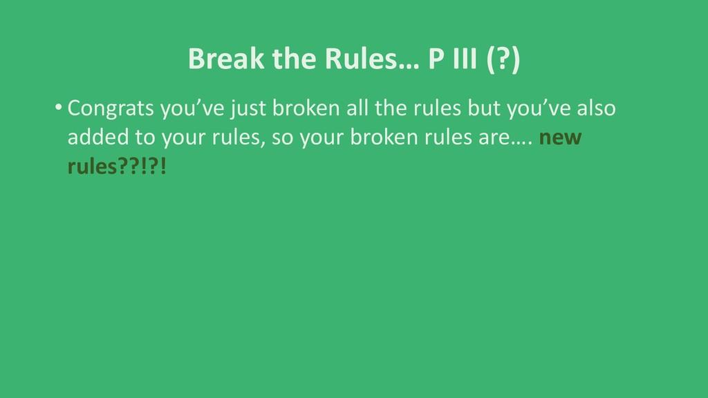 Break the Rules… P III (?) • Congrats you've ju...