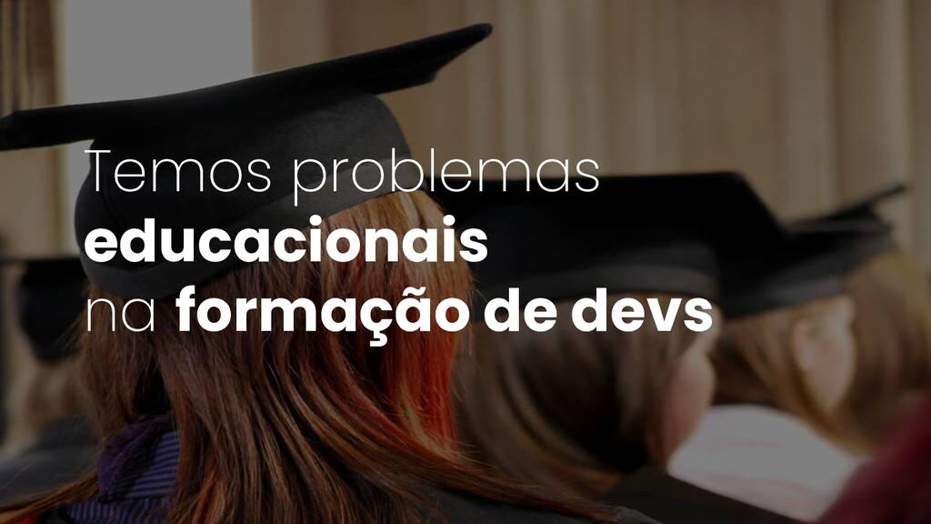 Temos problemas educacionais na formação de devs
