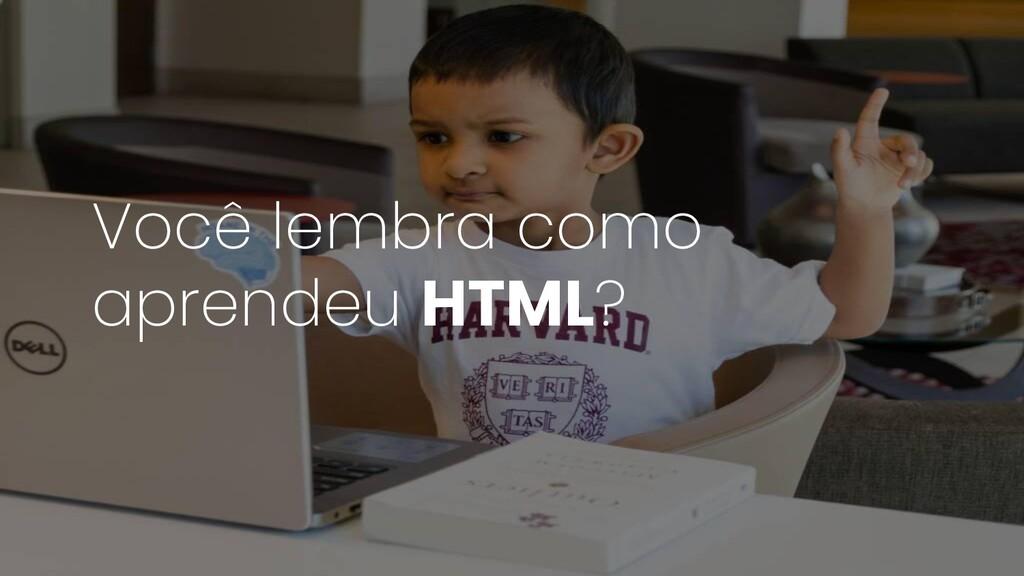 Você lembra como aprendeu HTML?