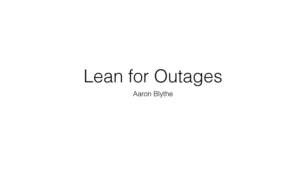Lean for Outages Aaron Blythe