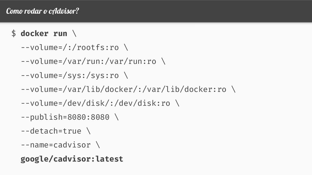 Como rodar o cAdvisor? $ docker run \ --volume=...