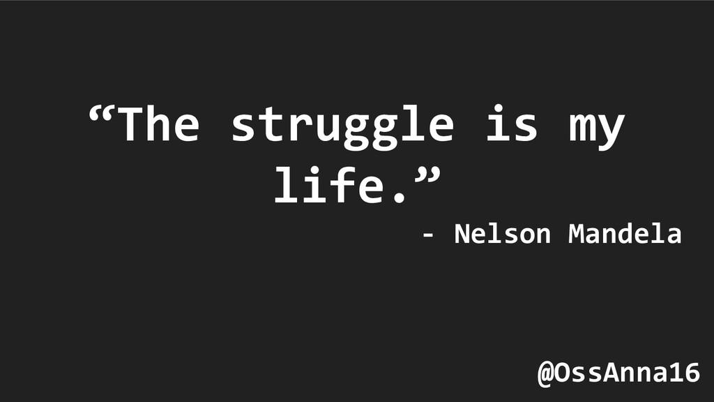 """""""The struggle is my life."""" - Nelson Mandela @Os..."""