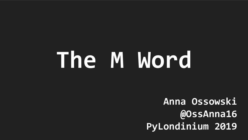 The M Word Anna Ossowski @OssAnna16 PyLondinium...