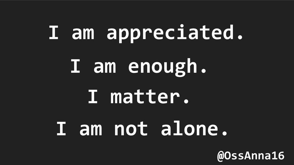 I am appreciated. I am enough. I matter. I am n...