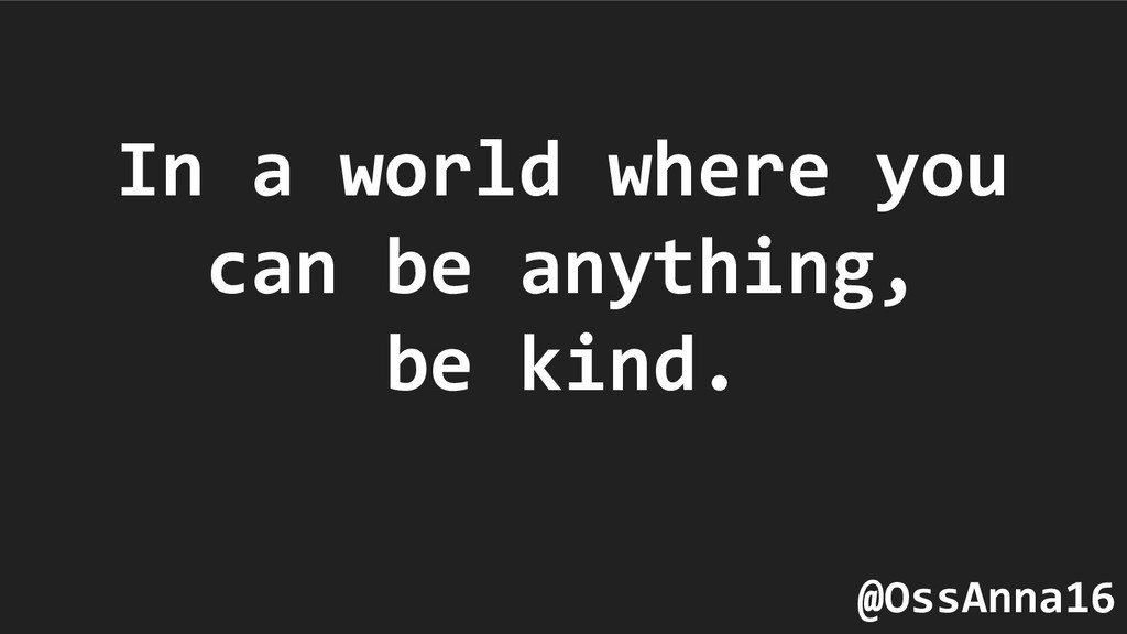 In a world where you can be anything, be kind. ...