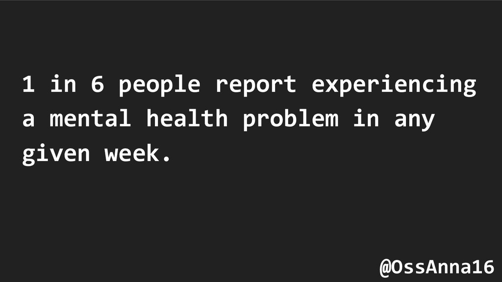 1 in 6 people report experiencing a mental heal...