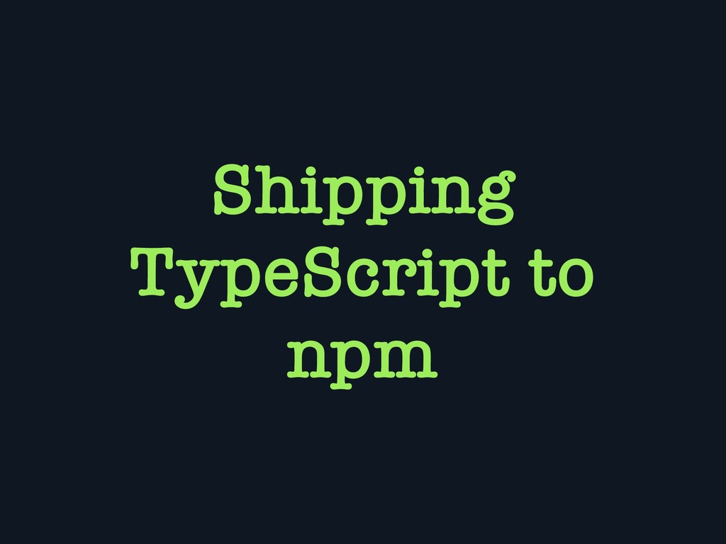 Shipping TypeScript to npm
