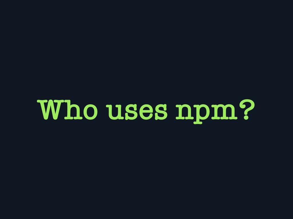 Who uses npm?