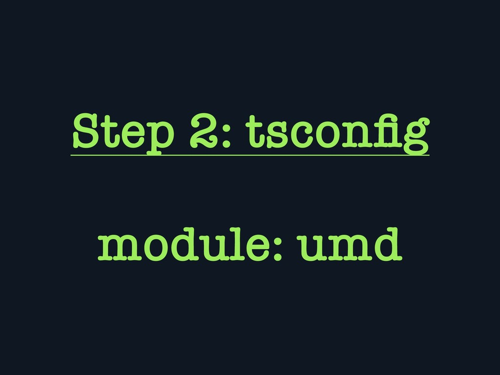 Step 2: tsconfig module: umd