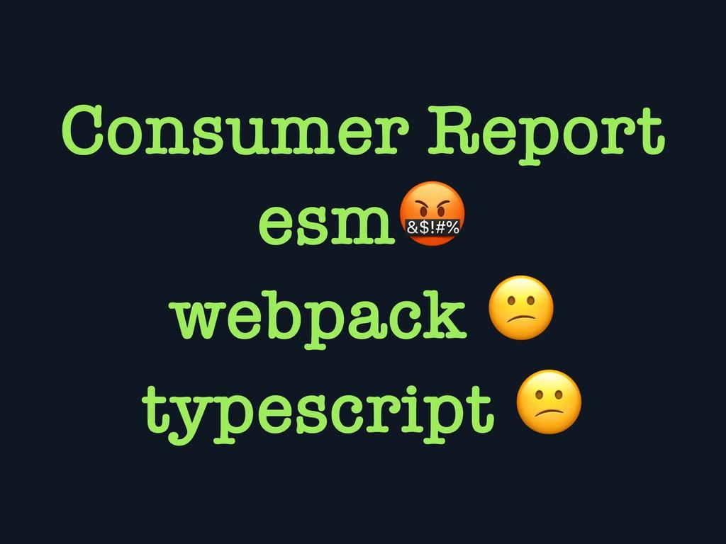 Consumer Report esm webpack  typescript