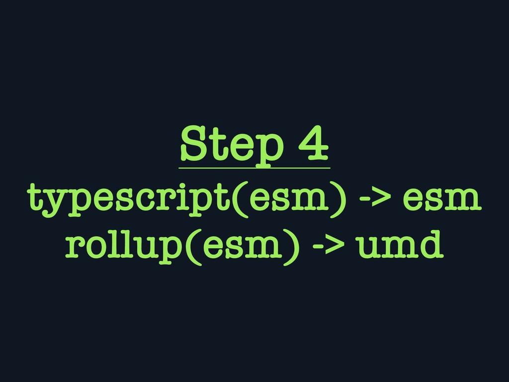 Step 4 typescript(esm) -> esm rollup(esm) -> umd