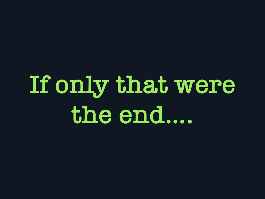 If only that were the end….